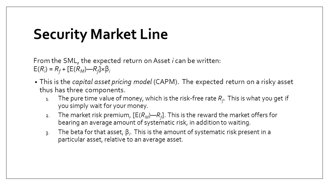 Security Market Line From the SML, the expected return on Asset i can be written: E(Ri) = Rf + [E(RM)—Rf]×βi.